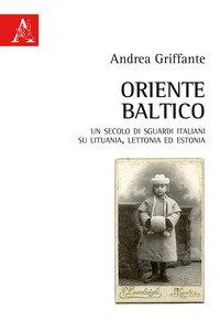 Copertina di 'Oriente baltico. Un secolo di sguardi italiani su Lituania, Lettonia ed Estonia'