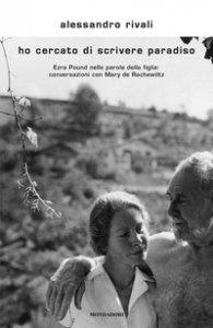 Copertina di 'Ho cercato di scrivere paradiso. Ezra Pound nelle parole della figlia: conversazioni con Mary de Rachewiltz'