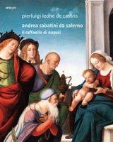 Andrea Sabatini da Salerno. Il Raffaello di Napoli - Leone De Castris Pierluigi