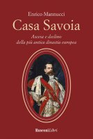 Casa Savoia. Ascesa e declino della più antica dinastia europea - Enrico Mannucci
