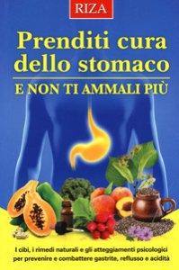 Copertina di 'Prenditi cura dello stomaco e non ti ammali più. I cibi, i rimedi naturali e gli atteggiamenti psicologici per prevenire e combattere gastrite, reflusso e acidità'