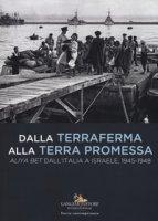 Dalla terraferma alla terra promessa. Aliya Bet dall'Italia a Israele, 1945-1948-From the mainland to the promised land. Aliya Bet from Italy to Israel, 1945-1948. Ediz. illustrata