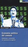 Economia politica del comune. Sfruttamento e sussunzione nel capitalismo bio-cognitivio - Fumagalli Andrea