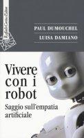 Vivere con i robot. Saggio sull'empatia artificiale - Dumouchel Paul, Damiano Luisa