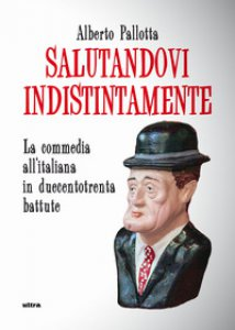 Copertina di 'Salutandovi indistintamente. La commedia all'italiana in duecentotrenta battute'