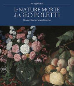 Copertina di 'Le nature morte di Geo Poletti. Una collezione milanese. Ediz. a colori'