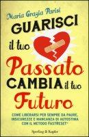 Guarisci il tuo passato cambia il tuo futuro - Parisi M. Grazia