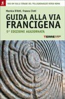 Guida alla via Francigena - D'Atti Monica, Cinti Franco