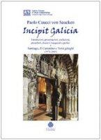 Incipit Galicia. Introduzioni, presentazioni, prefazioni, preamboli, discorsi inaugurali e portici a Santiago, il cammino e temi galeghi (1971-2005) - Caucci von Saucken Paolo G.
