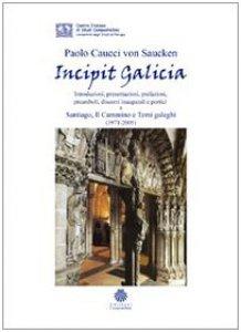 Copertina di 'Incipit Galicia. Introduzioni, presentazioni, prefazioni, preamboli, discorsi inaugurali e portici a Santiago, il cammino e temi galeghi (1971-2005)'