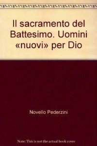 """Copertina di 'Il sacramento del Battesimo. Uomini """"nuovi"""" per Dio'"""