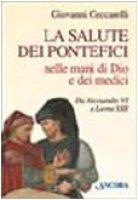 La salute dei pontefici nelle mani di Dio e dei medici da Alessandro VI a Leone XIII - Ceccarelli Giovanni