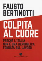 Colpita al cuore. Perché l'Italia non è una Repubblica fondata sul lavoro - Bertinotti Fausto