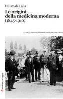 Le origini della medicina moderna (1845-1910). Le trasformazioni della medicina da pratica a scienza - De Lalla Fausto