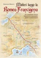 Misteri lungo la Romea Francigena. In cammino sulle tracce di Galgano, Artù e Geminiano - Moretti Emanuele