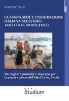 La Santa sede e l'emigrazione italiana all'estero tra Ottocento e Novecento - Roberto Sani