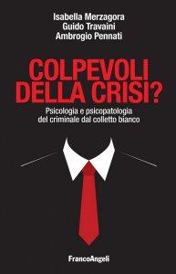 Copertina di 'Colpevoli della crisi? Psicologia e psicopatologia del criminale dal colletto bianco'