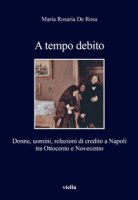 A tempo debito. Donne, uomini, relazioni di credito a Napoli tra Ottocento e Novecento - De Rosa M. Rosaria