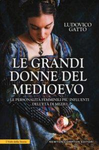Copertina di 'Le grandi donne del Medioevo. Le personalità femminili più influenti dell'età di mezzo'