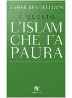 È questo l'Islam che fa paura - Ben Jelloun Tahar