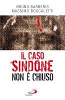 Il caso Sindone non è chiuso - Barberis Bruno, Boccaletti Massimo