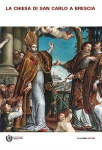 Copertina di 'La chiesa di San Carlo a Brescia. Arte, storia e fede nella chiesa della Casa di Dio'