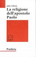 La religione dell'apostolo Paolo - Ashton John F.