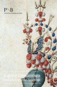 Copertina di 'Il gioco cavalleresco nella Bologna del Seicento. Catalogo della mostra (Bologna, 6 febbraio-31 marzo 2019). Ediz. illustrata'