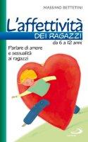 L'affettività dei ragazzi da 6 a 12 anni. Parlare di amore e sessualità ai ragazzi - Massimo Bettetini