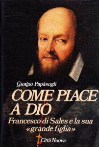 Copertina di 'Come piace a Dio. Francesco di Sales e la sua «Grande figlia»'