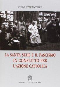 Copertina di 'La Santa sede e il fascismo in conflitto per l'Azione Cattolica'