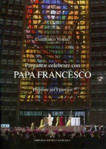 Copertina di 'Pregare e celebrare con papa Francesco'