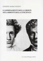 I camminamenti della libertà nei labirinti della coscienza - Pizzuti Giuseppe Mario