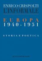 L' informale. Europa (1940-1951). Storia e poetica - Crispolti Enrico