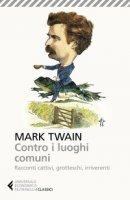 Contro i luoghi comuni. Racconti cattivi, grotteschi, irriverenti - Twain Mark