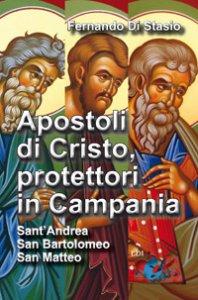 Copertina di 'Apostoli di Cristo, protettori in Campania. Sant'Andrea, san Bartolomeo, san Matteo'