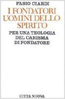 I fondatori uomini dello Spirito. Per una teologia del carisma di fondatore - Ciardi Fabio