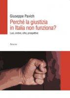 Perché la giustizia in Italia non funziona? Luci, ombre, cifre, prospettive - Pavich Giuseppe