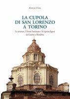 La cupola di san Lorenzo a Torino. La struttura, il fronte bastionato e la capriata lignea da Guarini a Menebrea - Fara Amelio