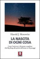 nascita di ogni cosa. Come l'universo � diventato complesso. Dal Big Bang allo spirito dell'uomo in 28 passaggi (La) - Harold J. Morowitz