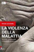 La violenza della malattia. Tra sfida esistenziale e ricerca di conversione - Renato Zanchetta