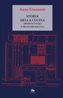 Storia della cucina. Architettura e pratiche sociali - Giannetti Anna