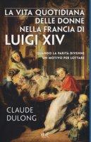 La vita quotidiana delle donne nella Francia di Luigi XIV - Dulong Claude