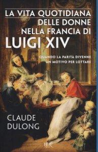 Copertina di 'La vita quotidiana delle donne nella Francia di Luigi XIV'