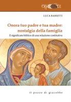 Onora tuo padre e tua madre: nostalgia della famiglia. Il significato biblico di una relazione costitutiva - Luca Bassetti