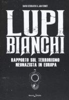 Lupi bianchi. Rapporto sul terrorismo neonazista in Europa - Schraven David