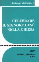 Celebrare il Signore Gesù nella Chiesa. Iniziazione alla liturgia