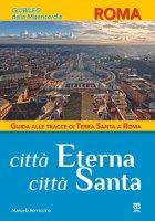 Città Eterna, Città Santa. Guida alle tracce di Terra Santa a Roma - Manuela Borraccino