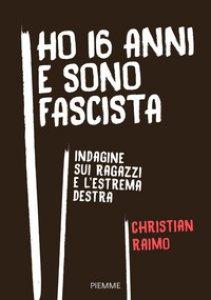 Copertina di 'Ho 16 anni e sono fascista. Indagine sui ragazzi e l'estrema destra'