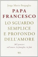 Lo sguardo semplice e profondo dell'amore - Francesco (Jorge Mario Bergoglio)